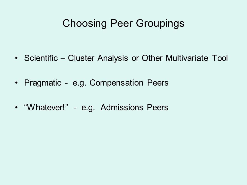 Choosing Peer Groupings Scientific – Cluster Analysis or Other Multivariate Tool Pragmatic - e.g. Compensation Peers Whatever! - e.g. Admissions Peers