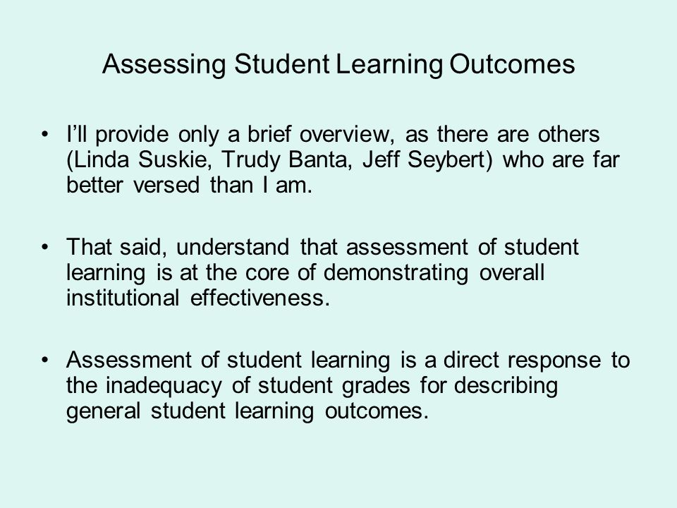 Assessing Student Learning Outcomes Ill provide only a brief overview, as there are others (Linda Suskie, Trudy Banta, Jeff Seybert) who are far bette