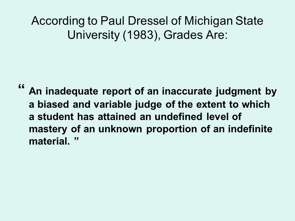 According to Paul Dressel of Michigan State University (1983), Grades Are: An inadequate report of an inaccurate judgment by a biased and variable jud