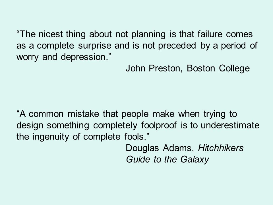 The nicest thing about not planning is that failure comes as a complete surprise and is not preceded by a period of worry and depression. John Preston