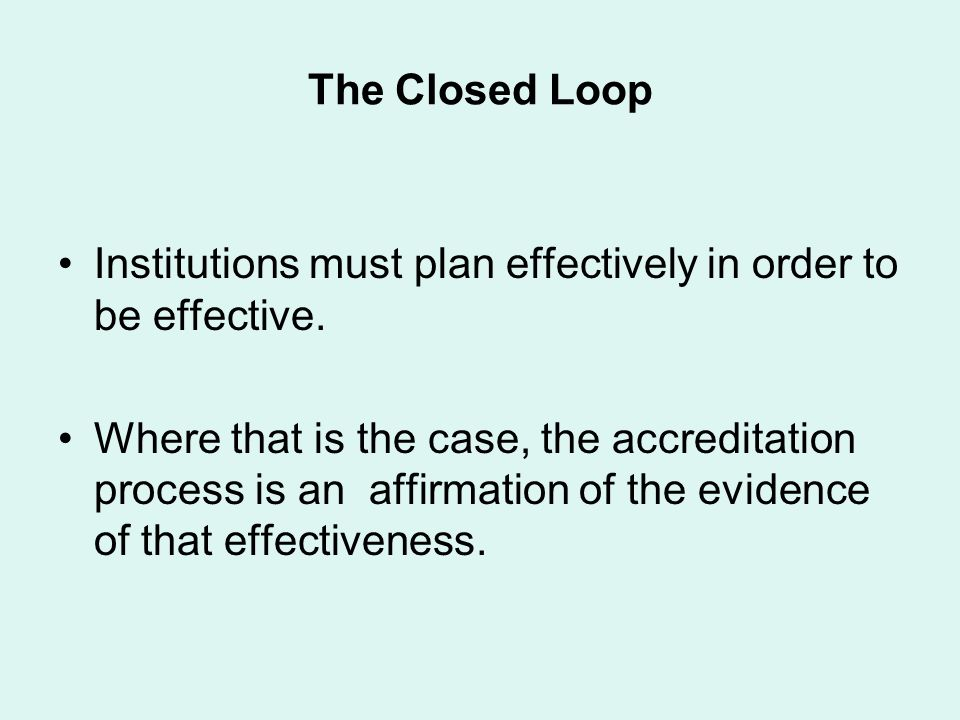 The Closed Loop Institutions must plan effectively in order to be effective. Where that is the case, the accreditation process is an affirmation of th