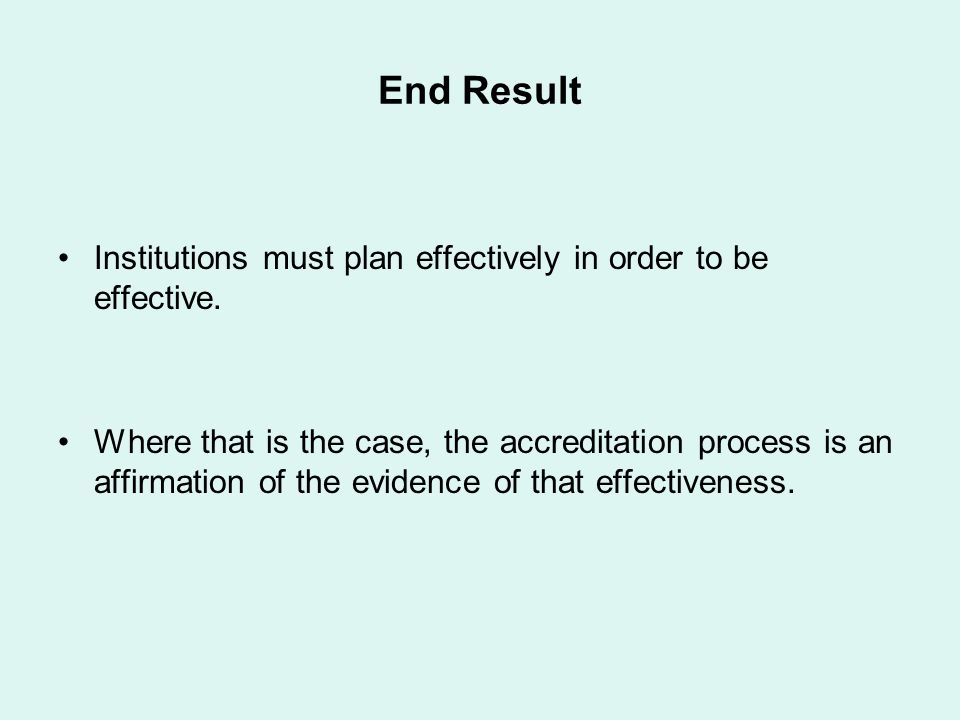 End Result Institutions must plan effectively in order to be effective. Where that is the case, the accreditation process is an affirmation of the evi