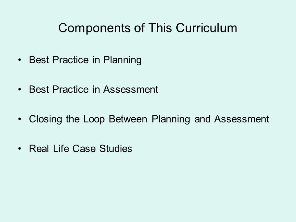 Components of This Curriculum Best Practice in Planning Best Practice in Assessment Closing the Loop Between Planning and Assessment Real Life Case St