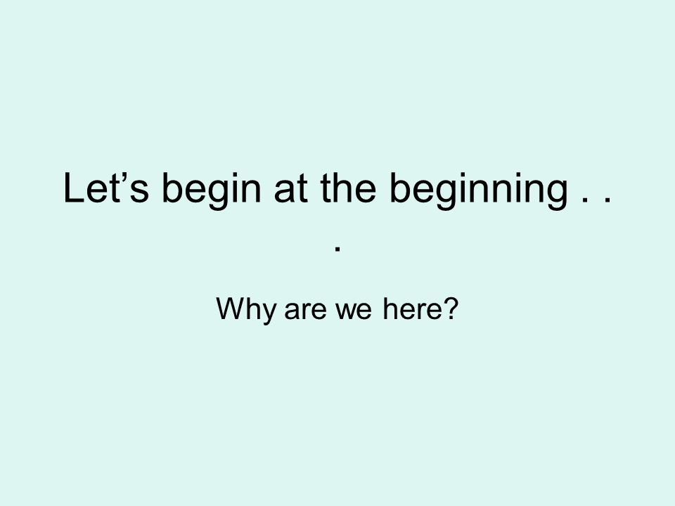 Lets begin at the beginning... Why are we here?
