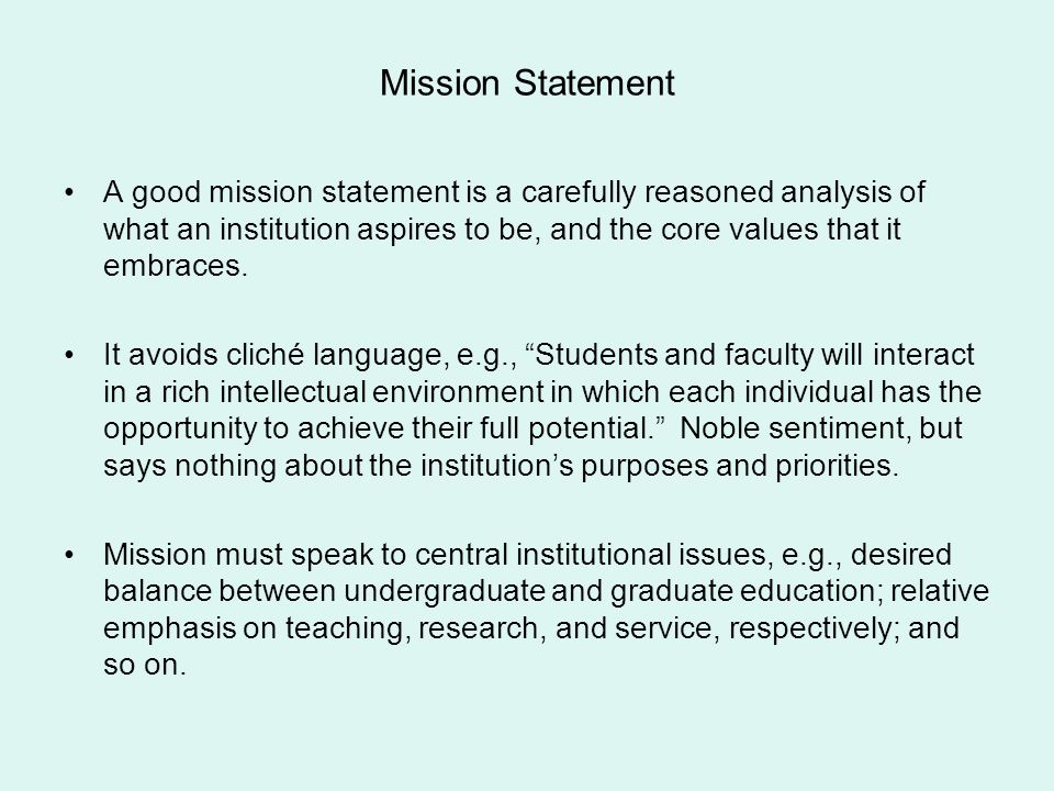 Mission Statement A good mission statement is a carefully reasoned analysis of what an institution aspires to be, and the core values that it embraces
