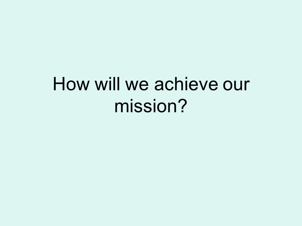 How will we achieve our mission?