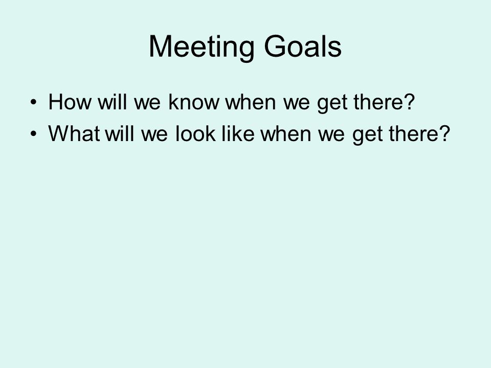 Meeting Goals How will we know when we get there? What will we look like when we get there?