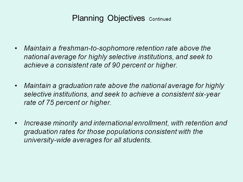 Planning Objectives Continued Maintain a freshman-to-sophomore retention rate above the national average for highly selective institutions, and seek t