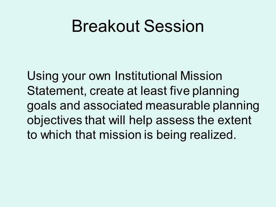 Breakout Session Using your own Institutional Mission Statement, create at least five planning goals and associated measurable planning objectives tha