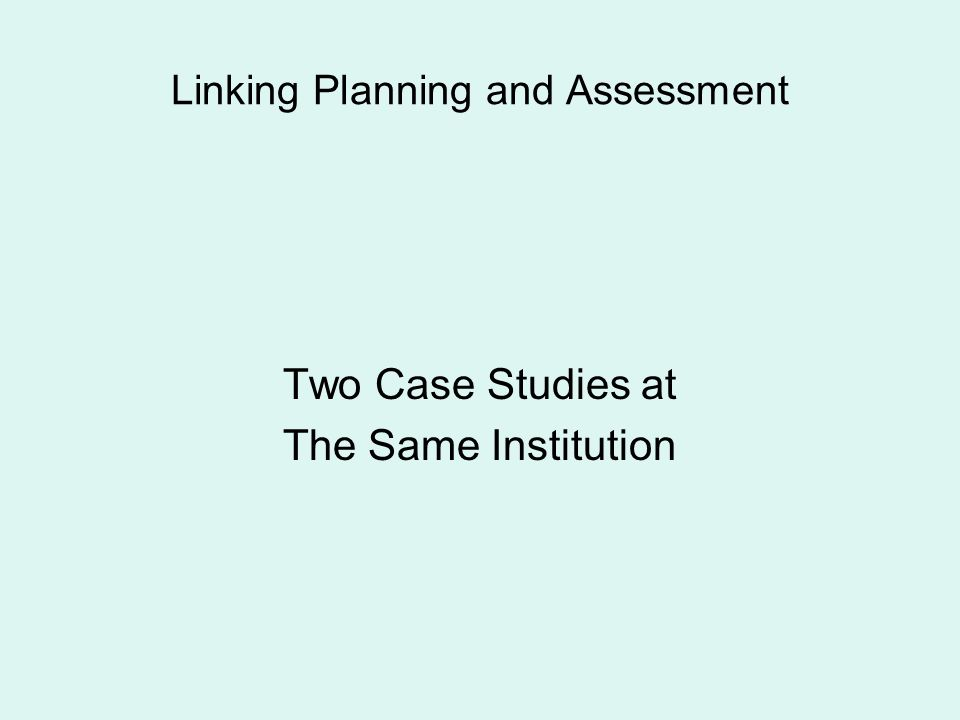 Linking Planning and Assessment Two Case Studies at The Same Institution