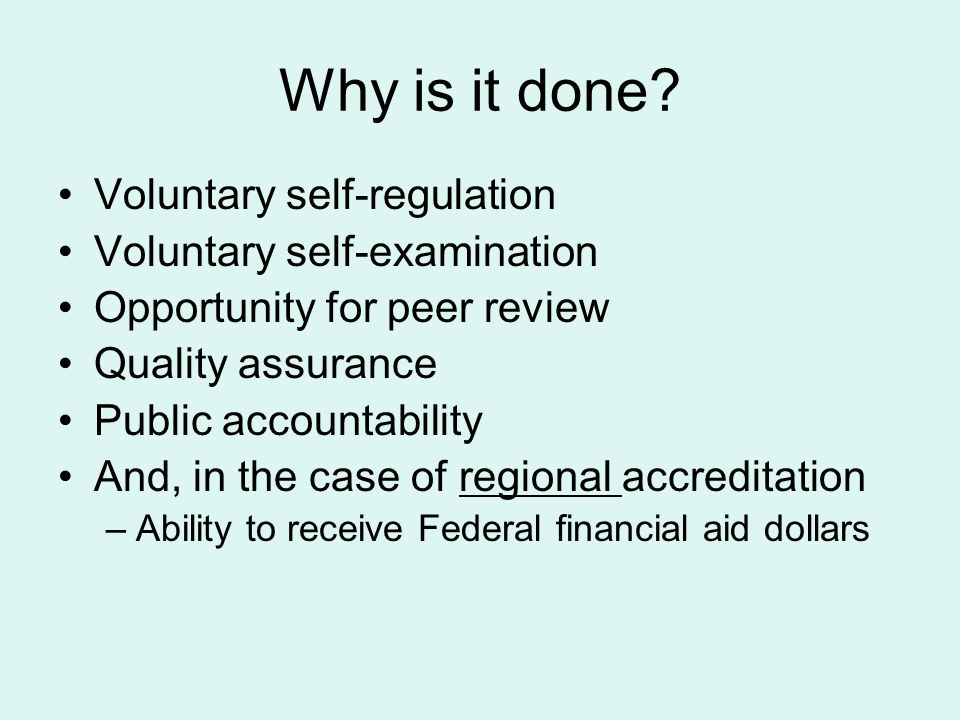 Why is it done? Voluntary self-regulation Voluntary self-examination Opportunity for peer review Quality assurance Public accountability And, in the c