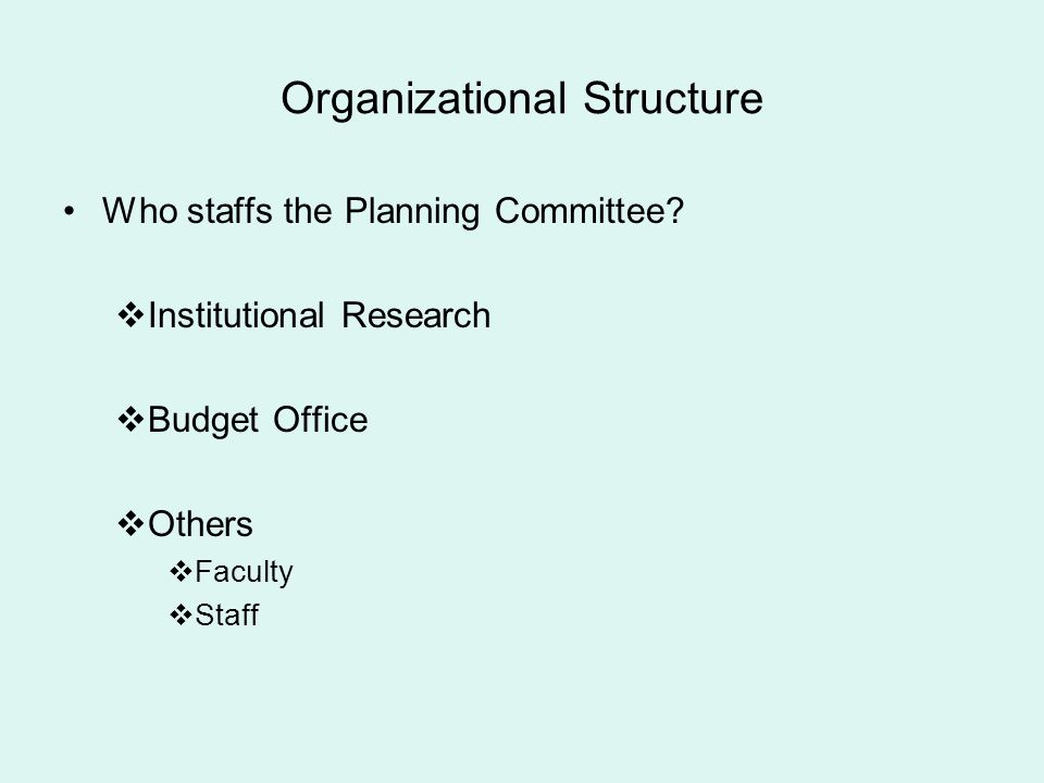 Organizational Structure Who staffs the Planning Committee? Institutional Research Budget Office Others Faculty Staff