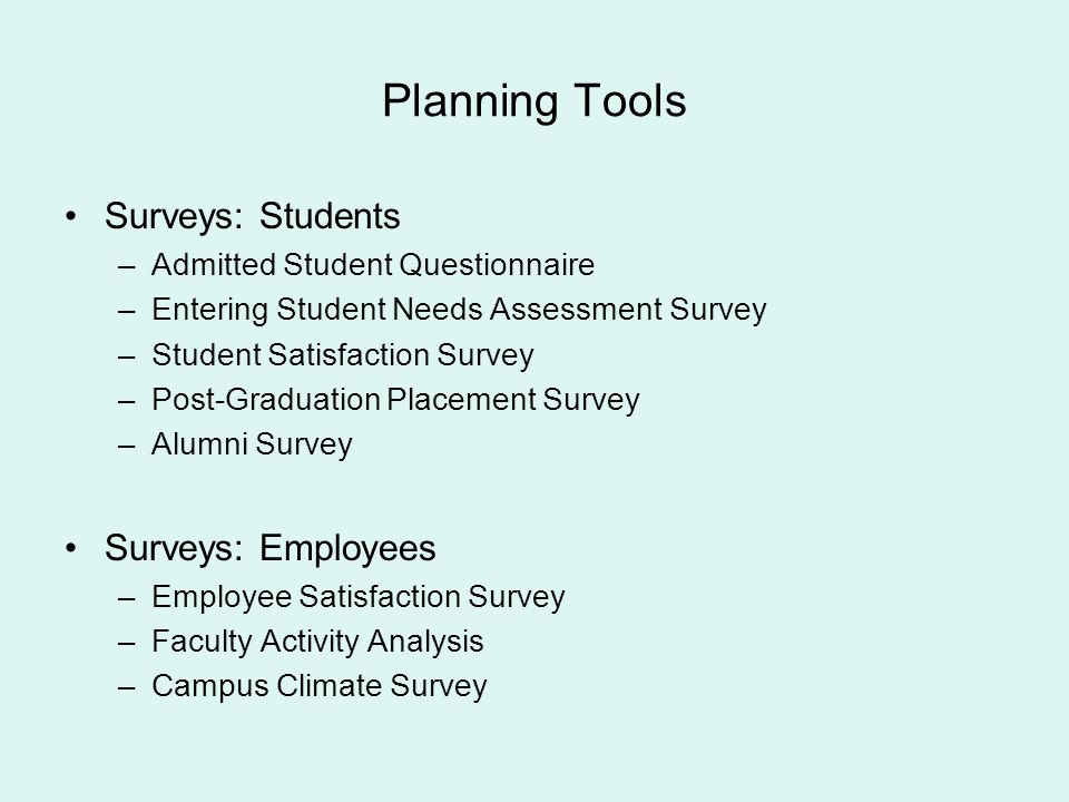 Planning Tools Surveys: Students –Admitted Student Questionnaire –Entering Student Needs Assessment Survey –Student Satisfaction Survey –Post-Graduati