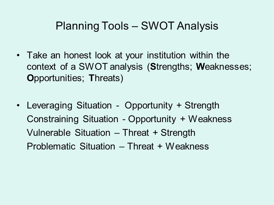 Planning Tools – SWOT Analysis Take an honest look at your institution within the context of a SWOT analysis (Strengths; Weaknesses; Opportunities; Th