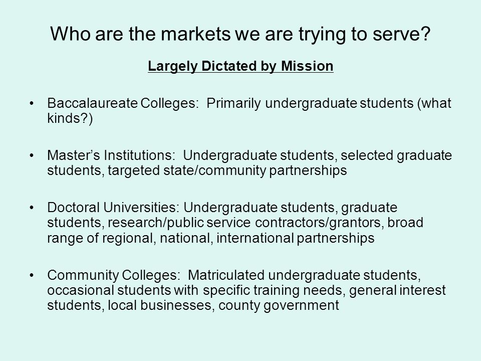 Largely Dictated by Mission Baccalaureate Colleges: Primarily undergraduate students (what kinds?) Masters Institutions: Undergraduate students, selec