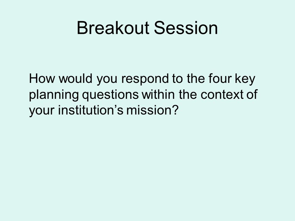 Breakout Session How would you respond to the four key planning questions within the context of your institutions mission?