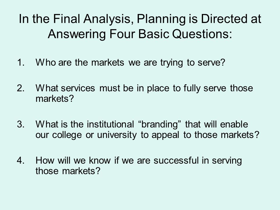 In the Final Analysis, Planning is Directed at Answering Four Basic Questions: 1.Who are the markets we are trying to serve? 2.What services must be i