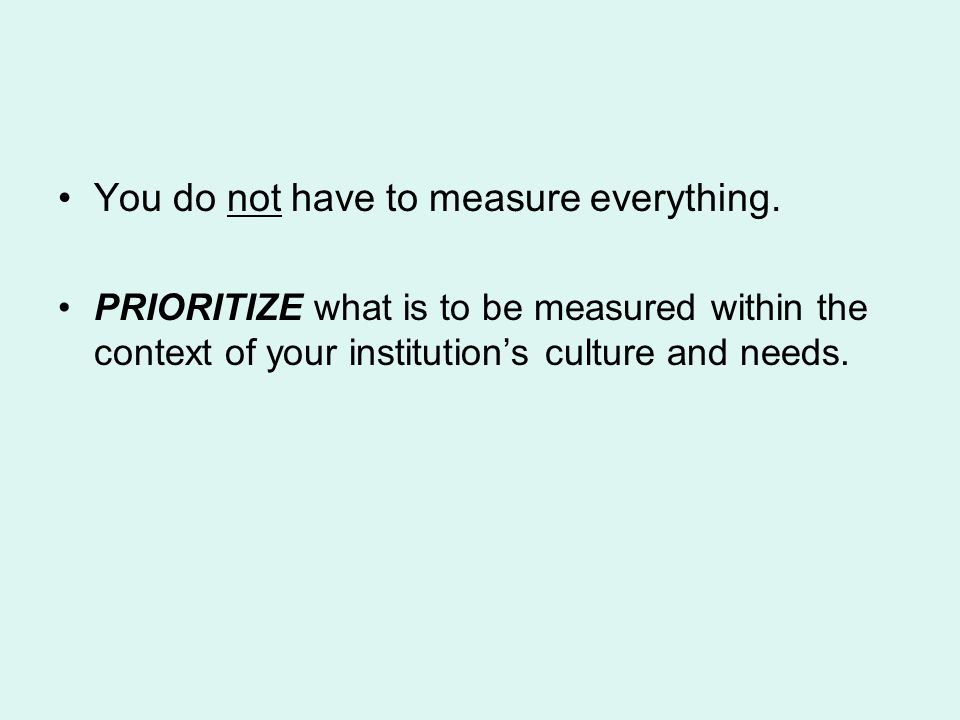 You do not have to measure everything. PRIORITIZE what is to be measured within the context of your institutions culture and needs.