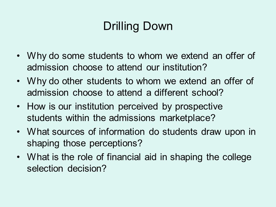 Drilling Down Why do some students to whom we extend an offer of admission choose to attend our institution? Why do other students to whom we extend a