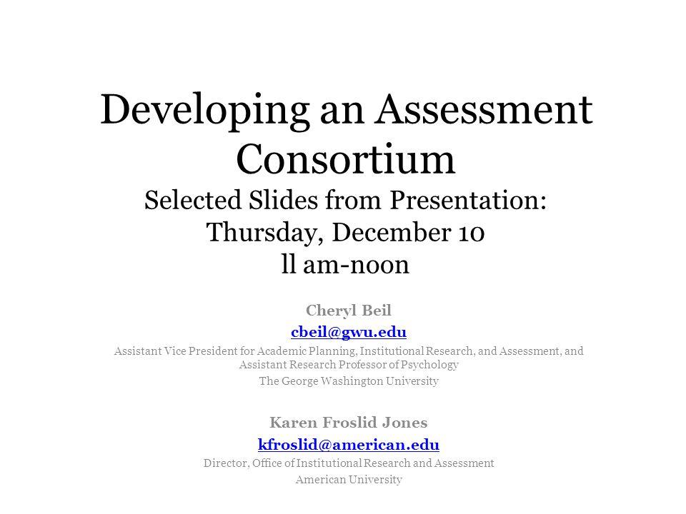Developing an Assessment Consortium Selected Slides from Presentation: Thursday, December 10 ll am-noon Cheryl Beil cbeil@gwu.edu Assistant Vice Presi