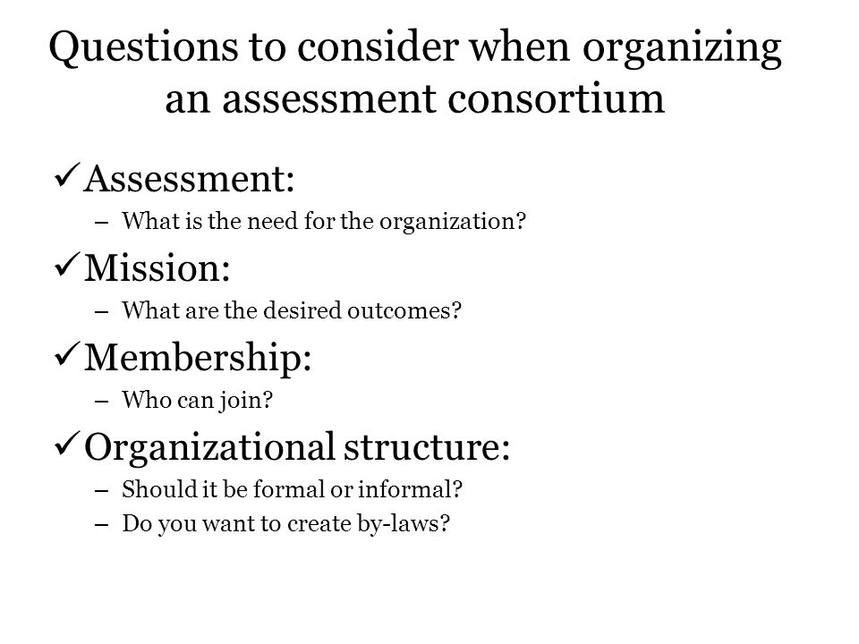 Questions to consider when organizing an assessment consortium Assessment: – What is the need for the organization? Mission: – What are the desired ou
