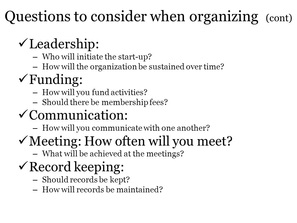 Questions to consider when organizing (cont) Leadership: – Who will initiate the start-up? – How will the organization be sustained over time? Funding