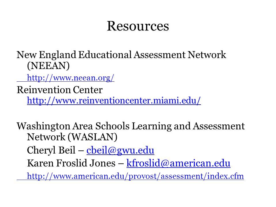 Resources New England Educational Assessment Network (NEEAN) http://www.neean.org/ Reinvention Center http://www.reinventioncenter.miami.edu/ http://www.reinventioncenter.miami.edu/ Washington Area Schools Learning and Assessment Network (WASLAN) Cheryl Beil – cbeil@gwu.educbeil@gwu.edu Karen Froslid Jones – kfroslid@american.edukfroslid@american.edu http://www.american.edu/provost/assessment/index.cfm