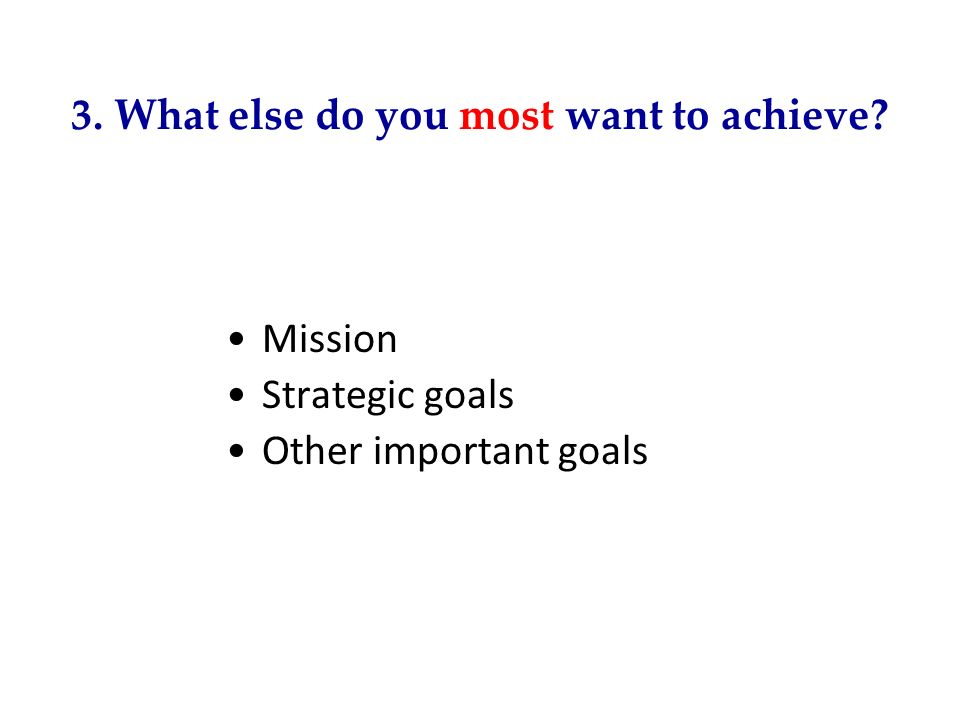 3. What else do you most want to achieve? Mission Strategic goals Other important goals