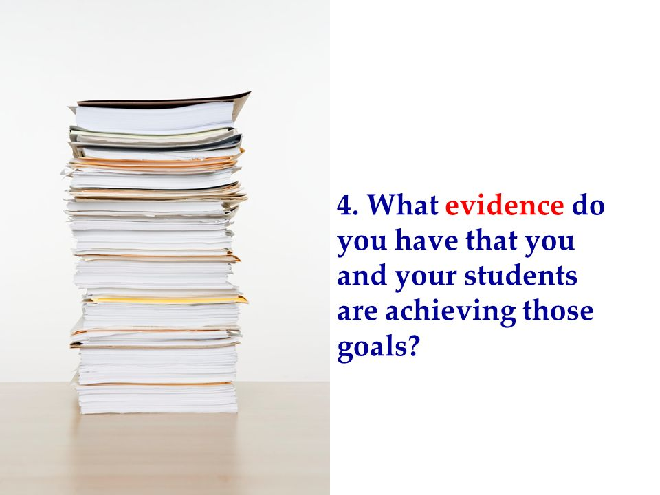 4. What evidence do you have that you and your students are achieving those goals?