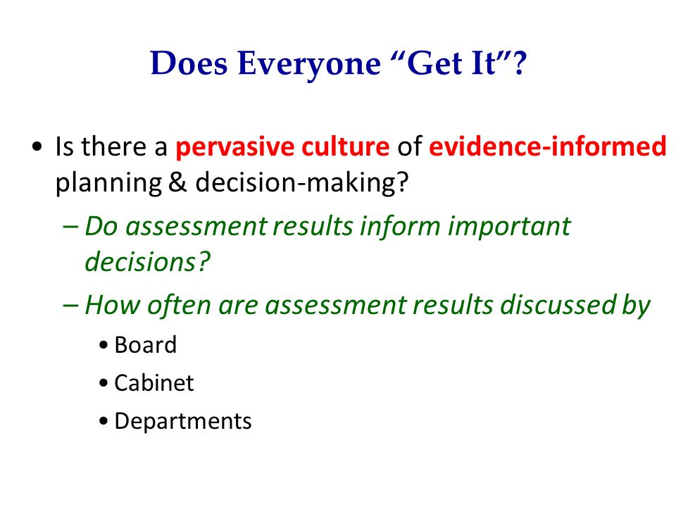 Does Everyone Get It? Is there a pervasive culture of evidence-informed planning & decision-making? –Do assessment results inform important decisions?