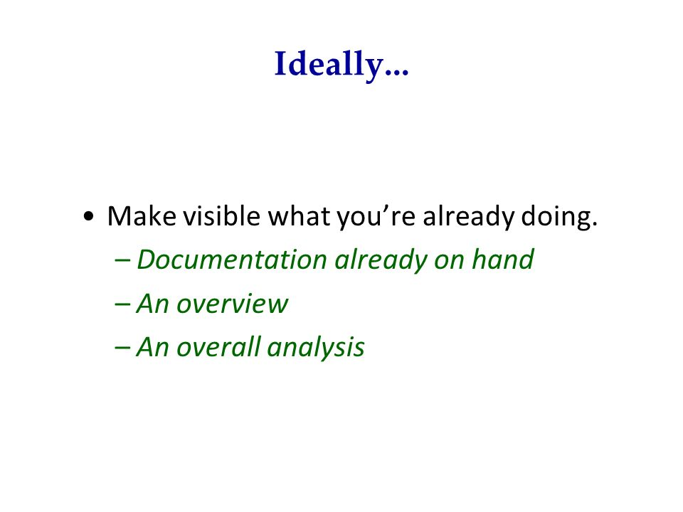 Ideally... Make visible what youre already doing. –Documentation already on hand –An overview –An overall analysis