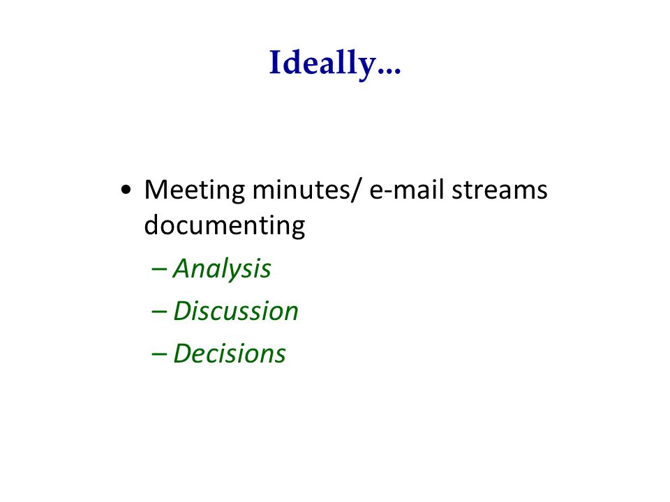 Ideally... Meeting minutes/ e-mail streams documenting –Analysis –Discussion –Decisions