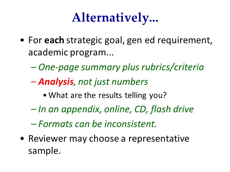 Alternatively... For each strategic goal, gen ed requirement, academic program... –One-page summary plus rubrics/criteria –Analysis, not just numbers