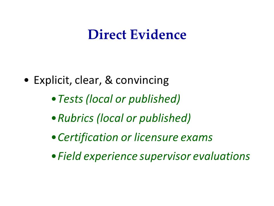 Direct Evidence Explicit, clear, & convincing Tests (local or published) Rubrics (local or published) Certification or licensure exams Field experienc