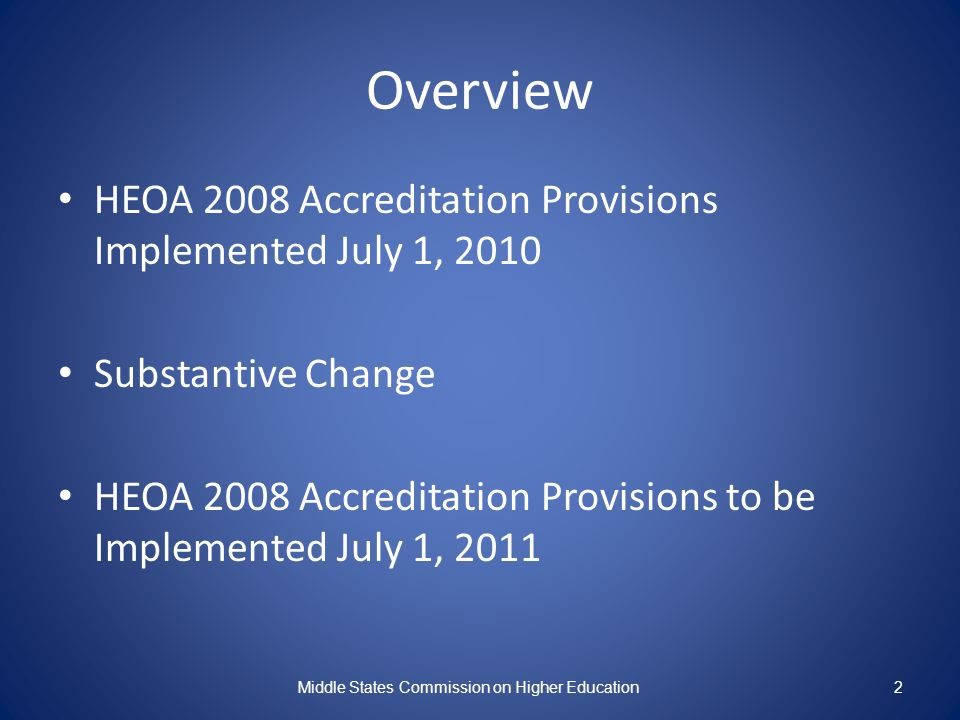 Overview HEOA 2008 Accreditation Provisions Implemented July 1, 2010 Substantive Change HEOA 2008 Accreditation Provisions to be Implemented July 1, 2011 Middle States Commission on Higher Education2
