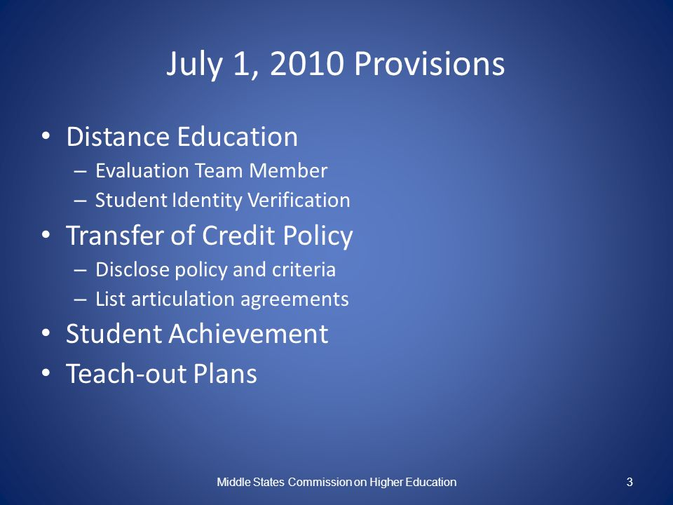 July 1, 2010 Provisions Distance Education – Evaluation Team Member – Student Identity Verification Transfer of Credit Policy – Disclose policy and criteria – List articulation agreements Student Achievement Teach-out Plans Middle States Commission on Higher Education3