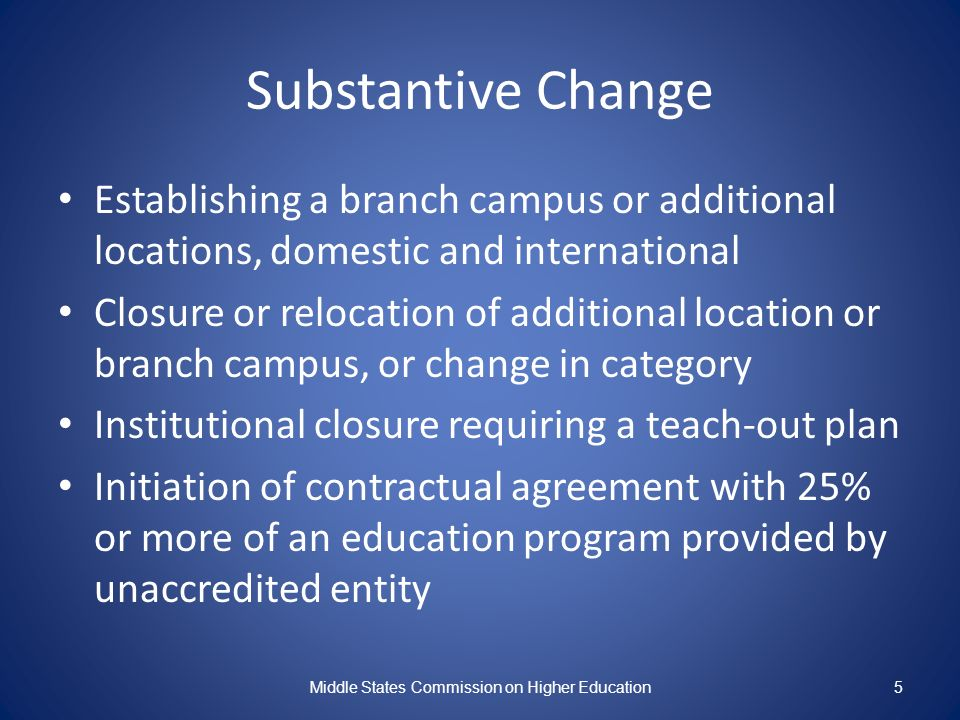 Substantive Change Establishing a branch campus or additional locations, domestic and international Closure or relocation of additional location or branch campus, or change in category Institutional closure requiring a teach-out plan Initiation of contractual agreement with 25% or more of an education program provided by unaccredited entity Middle States Commission on Higher Education5