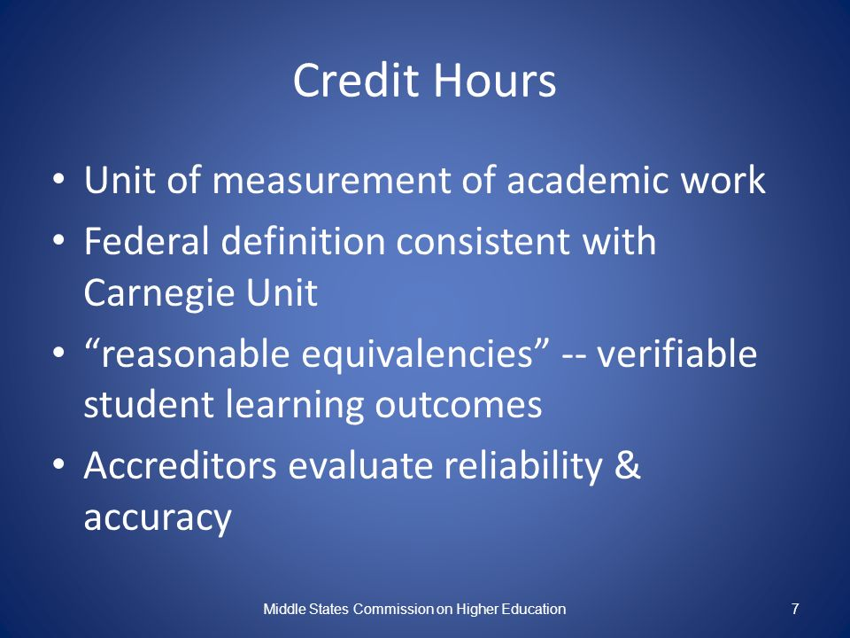 Credit Hours Unit of measurement of academic work Federal definition consistent with Carnegie Unit reasonable equivalencies -- verifiable student learning outcomes Accreditors evaluate reliability & accuracy Middle States Commission on Higher Education7