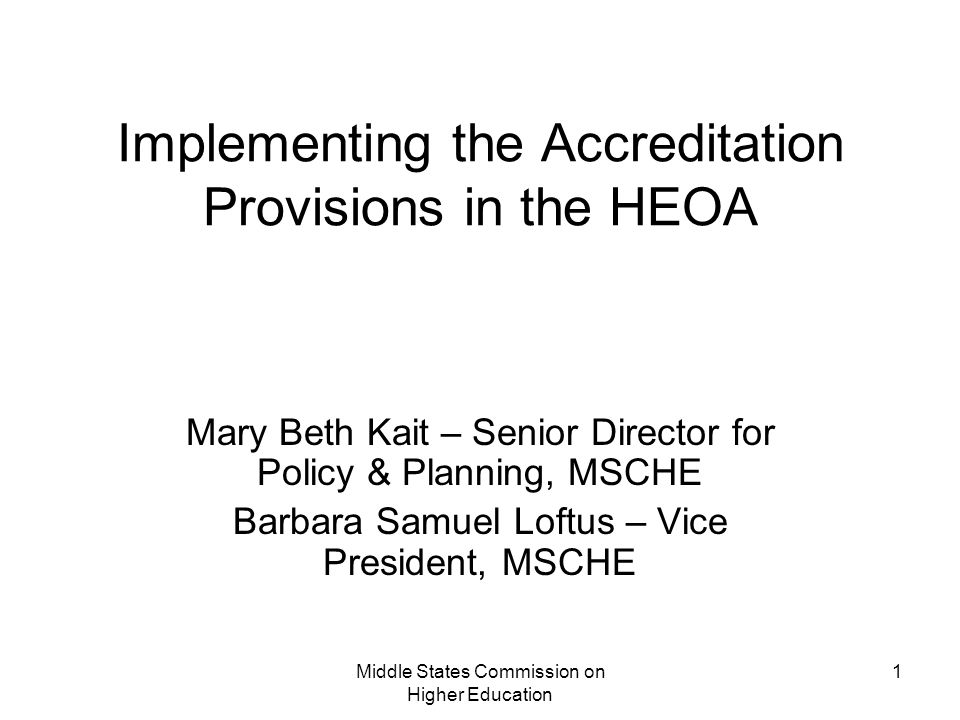Middle States Commission on Higher Education 1 Implementing the Accreditation Provisions in the HEOA Mary Beth Kait – Senior Director for Policy & Planning, MSCHE Barbara Samuel Loftus – Vice President, MSCHE