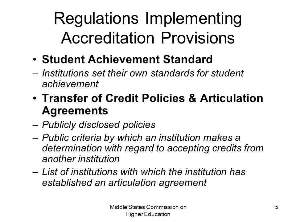 Middle States Commission on Higher Education 5 Regulations Implementing Accreditation Provisions Student Achievement Standard –Institutions set their own standards for student achievement Transfer of Credit Policies & Articulation Agreements –Publicly disclosed policies –Public criteria by which an institution makes a determination with regard to accepting credits from another institution –List of institutions with which the institution has established an articulation agreement