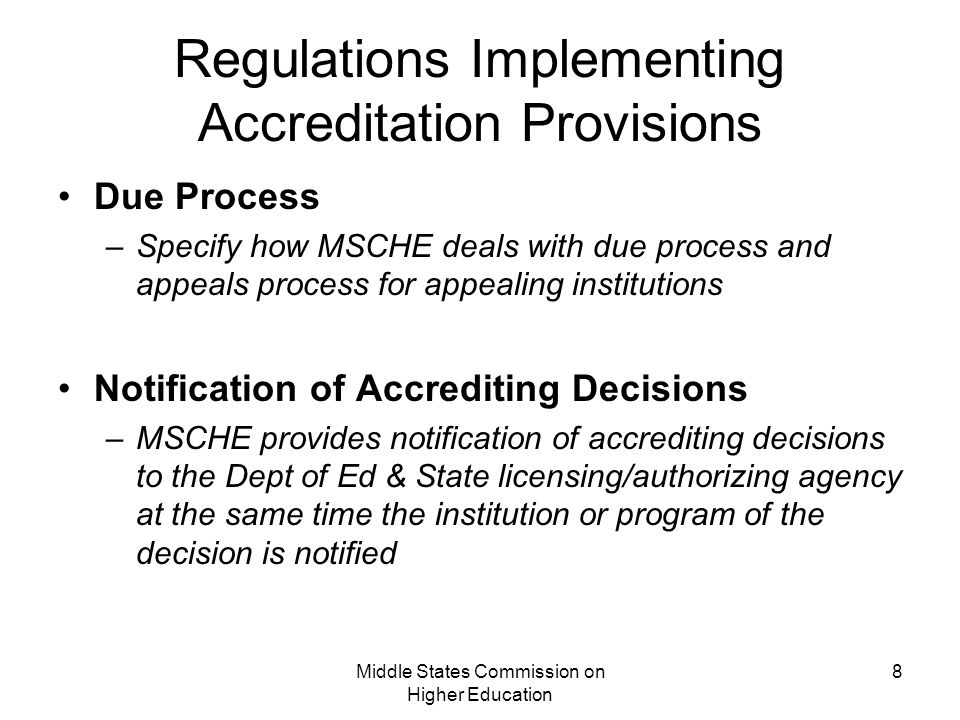 Middle States Commission on Higher Education 8 Regulations Implementing Accreditation Provisions Due Process –Specify how MSCHE deals with due process and appeals process for appealing institutions Notification of Accrediting Decisions –MSCHE provides notification of accrediting decisions to the Dept of Ed & State licensing/authorizing agency at the same time the institution or program of the decision is notified