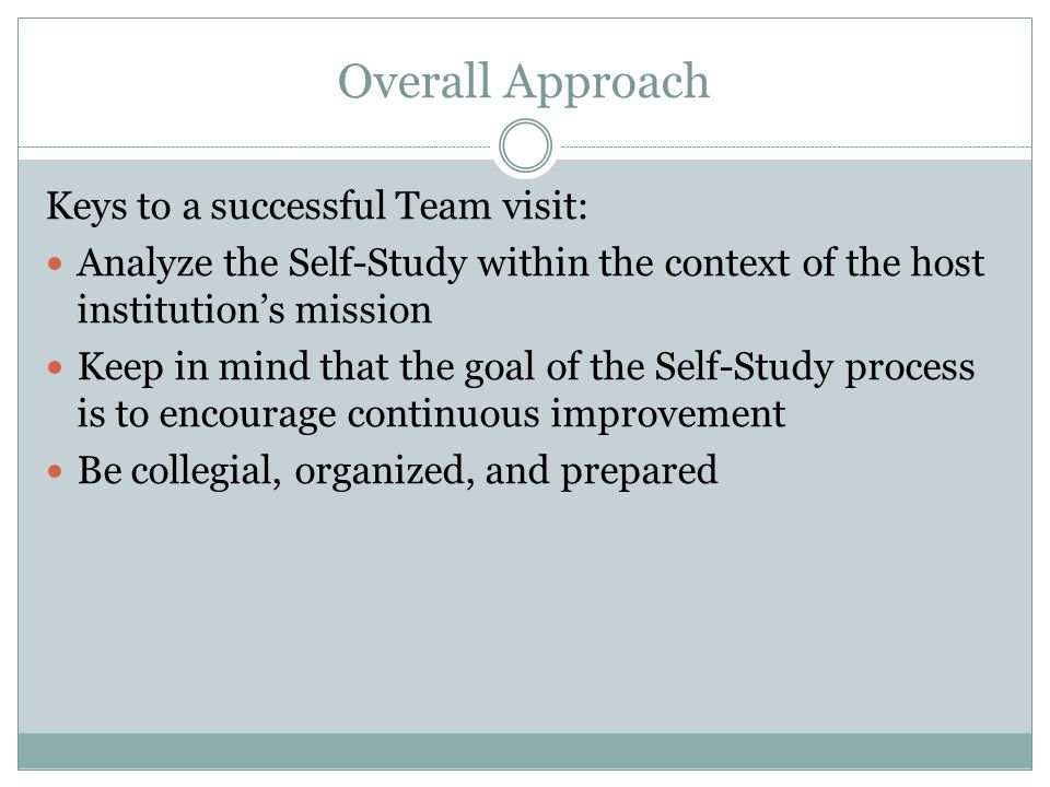 Overall Approach Keys to a successful Team visit: Analyze the Self-Study within the context of the host institutions mission Keep in mind that the goa
