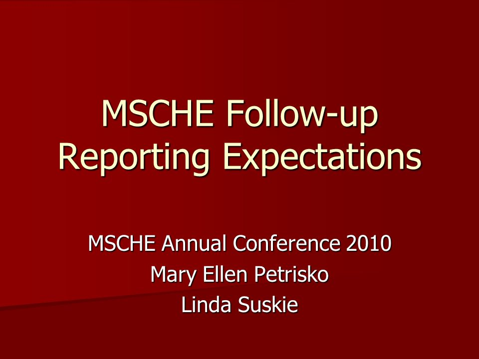 MSCHE Follow-up Reporting Expectations MSCHE Annual Conference 2010 Mary Ellen Petrisko Linda Suskie