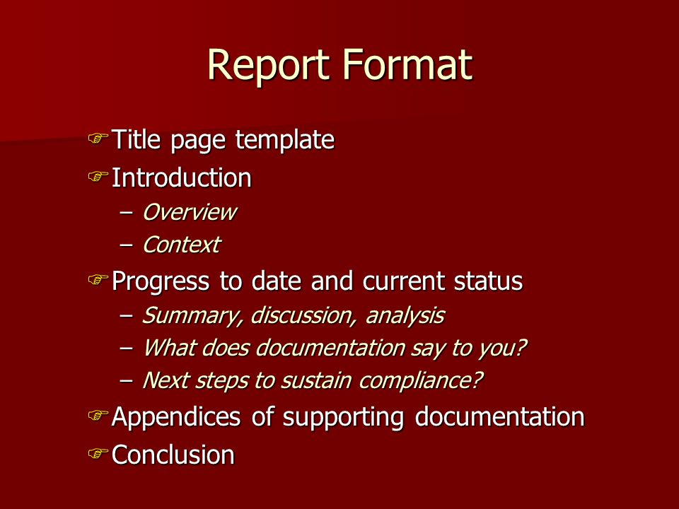 Report Format Title page template Title page template Introduction Introduction –Overview –Context Progress to date and current status Progress to date and current status –Summary, discussion, analysis –What does documentation say to you.