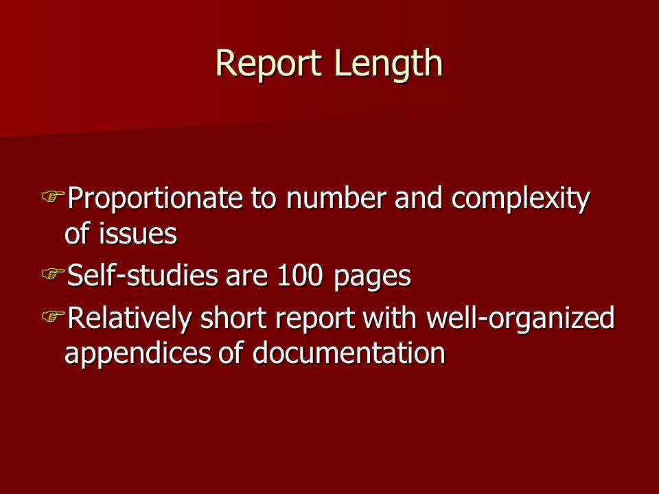Report Length Proportionate to number and complexity of issues Proportionate to number and complexity of issues Self-studies are 100 pages Self-studies are 100 pages Relatively short report with well-organized appendices of documentation Relatively short report with well-organized appendices of documentation