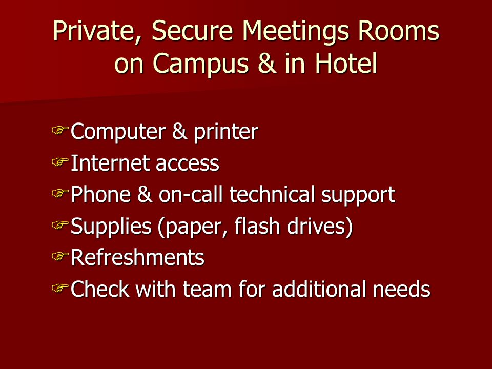 Private, Secure Meetings Rooms on Campus & in Hotel Computer & printer Computer & printer Internet access Internet access Phone & on-call technical support Phone & on-call technical support Supplies (paper, flash drives) Supplies (paper, flash drives) Refreshments Refreshments Check with team for additional needs Check with team for additional needs