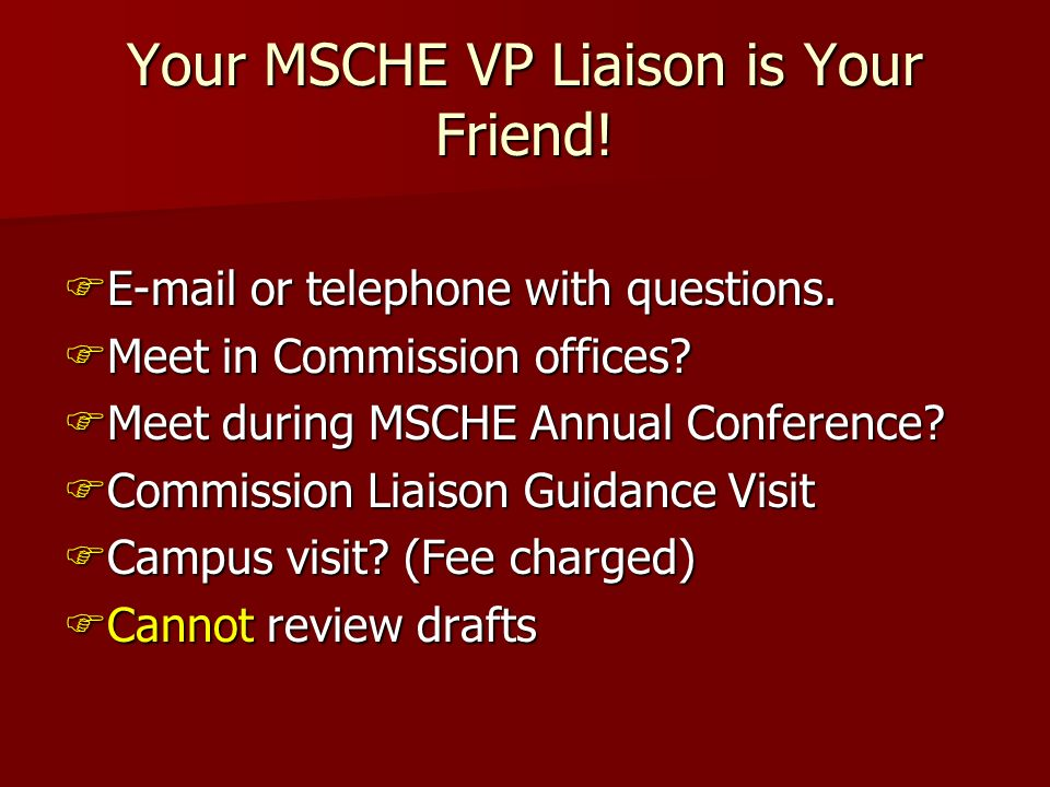 Your MSCHE VP Liaison is Your Friend! E-mail or telephone with questions. E-mail or telephone with questions. Meet in Commission offices? Meet in Comm