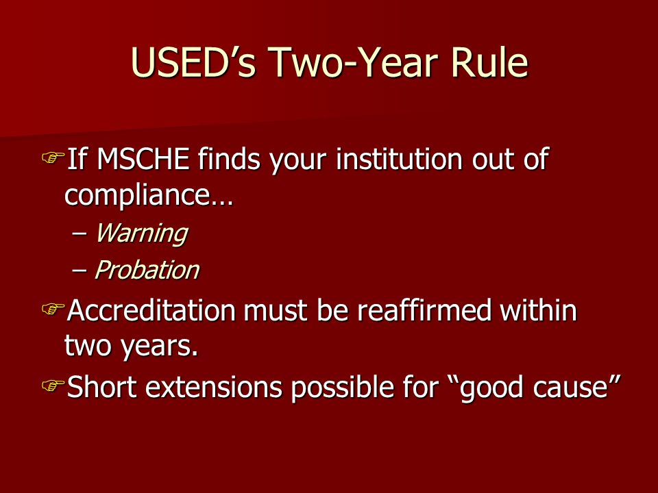 USEDs Two-Year Rule If MSCHE finds your institution out of compliance… If MSCHE finds your institution out of compliance… –Warning –Probation Accreditation must be reaffirmed within two years.