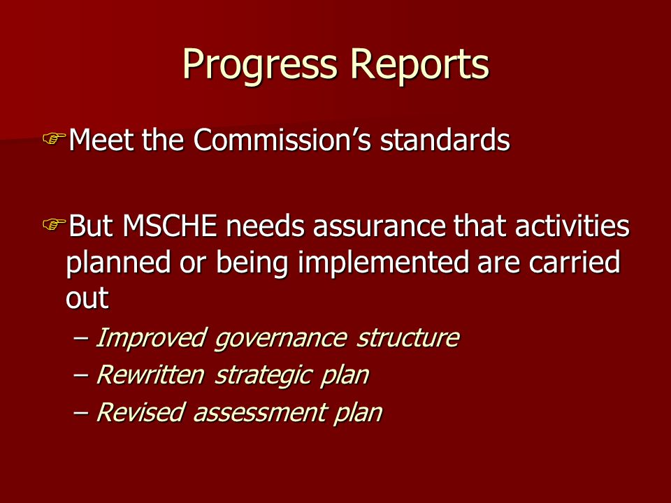 Progress Reports Meet the Commissions standards Meet the Commissions standards But MSCHE needs assurance that activities planned or being implemented