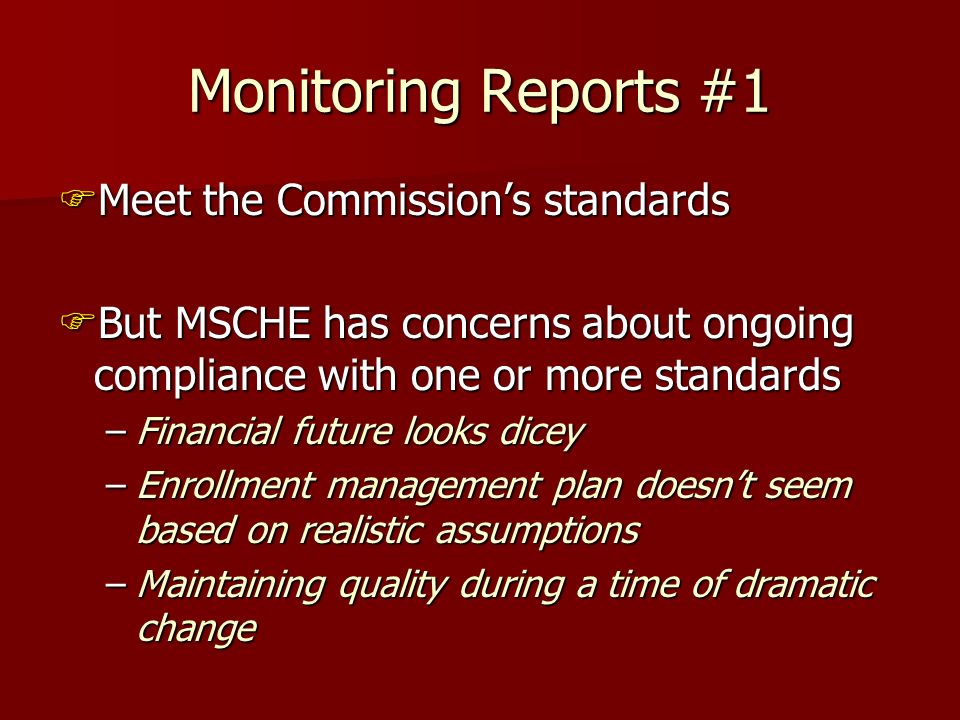 Monitoring Reports #1 Meet the Commissions standards Meet the Commissions standards But MSCHE has concerns about ongoing compliance with one or more standards But MSCHE has concerns about ongoing compliance with one or more standards –Financial future looks dicey –Enrollment management plan doesnt seem based on realistic assumptions –Maintaining quality during a time of dramatic change